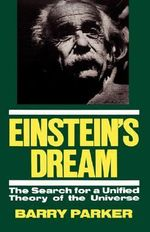 Einstein's Dream : The Search for a Unified Theory of the Universe - Barry Parker