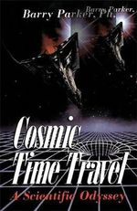 Cosmic Time Travel : A Scientific Odyssey - Barry Parker