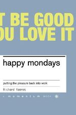 Happy Mondays : Putting the Pleasure Back into Work - Richard Reeves
