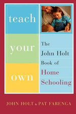 Teach Your Own : The John Holt Book of Homeschooling - John Holt