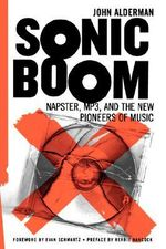 Sonic Boom : Napster, MP3, and the New Pioneers of Music - John Alderman