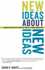 New Ideas About New Ideas : Insights on Creativity from the World's Leading Innovators - Shira P. White