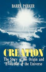 Creation : The Story of the Origin and Evolution of the Universe - Barry Parker