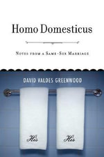 Homo Domesticus : Notes from a Same-sex Marriage - David Valdes Greenwood