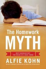Homework Myth : Why Our Kids Get Too Much of a Bad Thing - Alfie Kohn