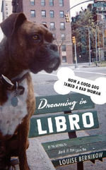 Dreaming in Libro : How a Good Dog Tamed a Bad Woman - Louise Bernikow