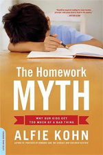 The Homework Myth : Why Our Kids Get Too Much of a Bad Thing - Alfie Kohn