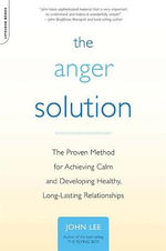 The Anger Solution : The Proven Method for Achieving Calm and Developing Healthy, Long-Lasting Relationships - John Lee