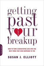 Getting Past Your Breakup : How to Turn a Devastating Loss into the Best Thing That Ever Happened to You - Susan Elliott