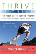 Thrive Fitness : The Vegan-Based Training Program for Maximum Strength, Health, and Fitness - Brendan Brazier