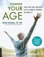 Change Your Age : Using Your Body and Brain to Feel Younger, Stronger, and More Fit - Frank Wildman