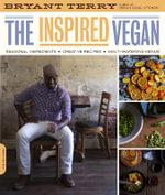 The Inspired Vegan : Seasonal Ingredients, Creative Recipes, Mouthwatering Menus - Bryant Terry
