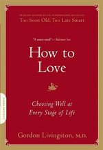 How to Love : Thirty True Things You Need to Know Now about Fear... - Gordon Livingston