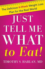 Just Tell Me What to Eat : The Delicious 8-Week Weight-Loss Plan for the Real World - Timothy S. Harlan