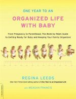 One Year to an Organized Life With Baby : From Pregnancy to Parenthood, the Week-By-Week Guide to Getting Ready for Baby and Keeping Your Family Organized - Regina Leeds
