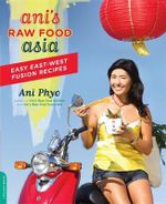 Ani's Raw Food Asia : Easy East-West Fusion Recipes the Raw Food Way - Ani Phyo