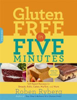 Gluten-Free in Five Minutes : 123 Rapid Recipes for Breads, Rolls, Cakes, Muffins, and More - Roben Ryberg