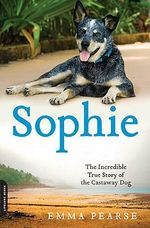 Sophie : The Incredible True Story of the Castaway Dog - Emma Pearse