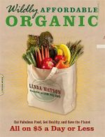 Wildly Affordable Organic : Eat Fabulous Food, Get Healthy, and Save the Planet--All on $5 a Day or Less - Linda Watson