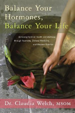 Balance Your Hormones, Balance Your Life : Achieving Optimal Health and Wellness Through Ayurveda, Chinese Medicine, and Western Science - Claudia Welch