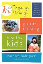 The Organic Nanny's Guide to Raising Healthy Kids : Reclaim a Natural Diet and Lifestyle for Your Child - Barbara Rodriguez