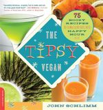 The Tipsy Vegan : 75 Boozy Recipes to Turn Every Bite into Happy Hour - John Schlimm
