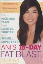 Ani's 15 Day Fat Blast : The Kick-ass Plan to Get Lighter, Tighter, and Sexier... Super Fast - Ani Phyo