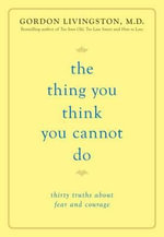The Thing You Think You Cannot Do : Thirty True Things About Fear and Courage - Gordon Livingston