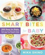 Smart Bites for Baby : 300 Easy to Make, Easy to Love Meals That Boost Your Baby and Toddler's Brain - Mika Shino