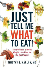 Just Tell Me What to Eat! : The Delicious 6-week Weight Loss Plan Fro the Real World - Timothy S. Harlan