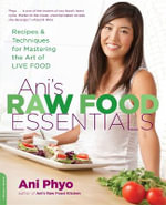 Ani's Raw Food Essentials : Recipes and Techniques for Mastering the Art of Live Food - Ani Phyo