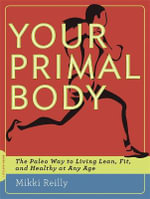Your Primal Body : The Paleo Way to Living Lean, Fit and Healthy at Any Age - Mikki Reilly
