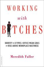Working with Bitches : Identify the 8 Types of Office Mean Girls and Rise Above Workplace Nastiness - Meredith Fuller