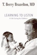 Learning to Listen : A Life Caring for Children - T. Berry Brazelton