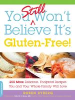 You Still Won't Believe It's Gluten-Free! : 200 More Delicious, Foolproof Recipes You and Your Whole Family Will Love - Roben Ryberg