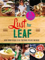 Lust for Leaf : Vegetarian Noshes, Bashes, and Everyday Great Eats--the Hot Knives Way - Alex Brown
