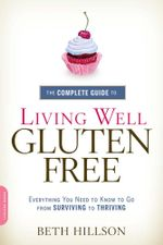 The Complete Guide to Living Well Gluten-Free : Everything You Need to Know to Go from Surviving to Thriving - Beth Hillson