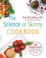 The Science of Skinny Cookbook : 100 Healthy Recipes to Help You Stop Dieting--And Eat for Life! - Dee McCaffrey