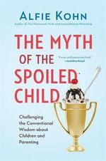 The Myth of the Spoiled Child : Challenging the Conventional Wisdom about Children and Parenting - Alfie Kohn