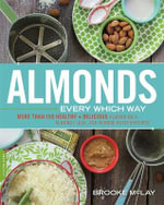 Almonds Every Which Way : More Than 150 Healthy & Delicious Almond Milk, Almond Flour, and Almond Butter Recipes - Brooke McLay