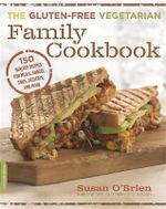 The Gluten-Free Vegetarian Family Cookbook : 150 Healthy Recipes for Meals, Snacks, Sides, Desserts, and More - Susan O'Brien