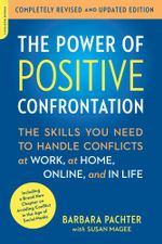 The Power of Positive Confrontation : The Skills You Need to Handle Conflicts at Work, at Home, Online, and in Life, completely revised and updated edi - Barbara Pachter