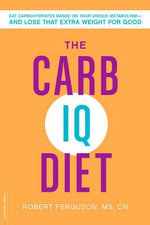 The Carb IQ Diet : Eat Carbohydrates Based on Your Unique Metabolism--And Lose That Extra Weight for Good - Robert Ferguson
