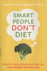 Smart People Don't Diet : How the Latest Science Can Help You Lose Weight Permanently - Charlotte Markey