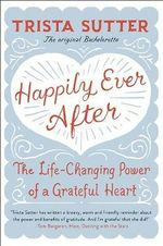 Happily Ever After : The Life-Changing Power of a Grateful Heart - Trista Sutter