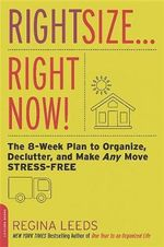 Rightsize . . . Right Now! : The 8-Week Plan to Organize, Declutter, and Make Any Move Stress-Free - Regina Leeds