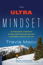 The Ultra Mindset : An Endurance Champion's 8 Core Principles for Success in Business, Sports, and Life - Travis Macy