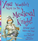 You Wouldn't Want to Be a Medieval Knight : Armor You'd Rather Not Wear - Fiona MacDonald