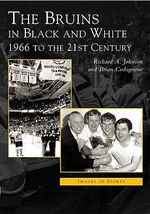 Bruins in Black & White : 1966 to the 21st Century - Richard A. Johnson