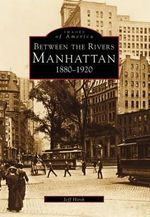 Manhattan : Between the Rivers, 1880-1920 - Jeff Hirsch